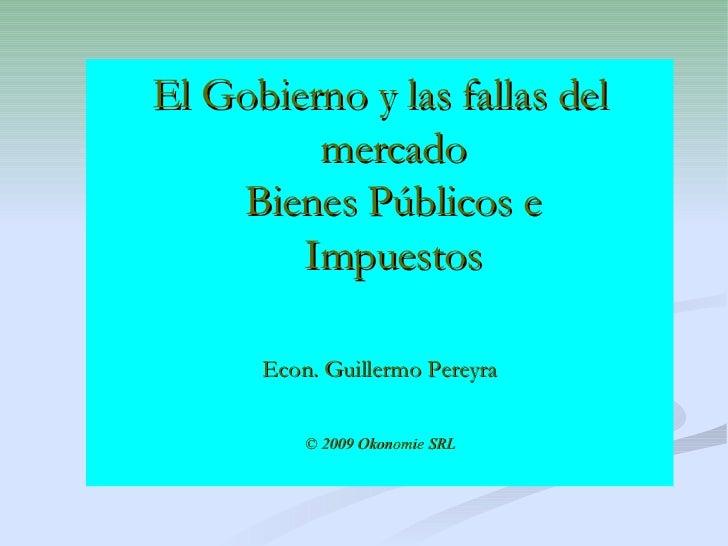 El Gobierno y las fallas del mercado Bienes Públicos e Impuestos Econ. Guillermo Pereyra © 2009 Okonomie SRL