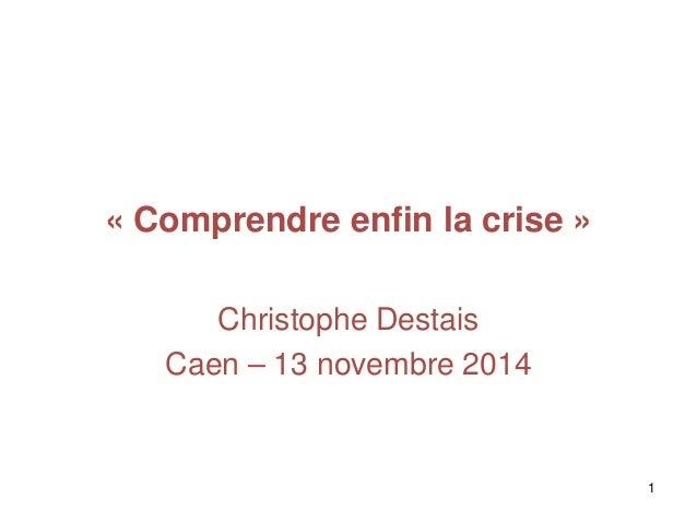 « Comprendre enfin la crise » Christophe Destais Caen – 13 novembre 2014 1