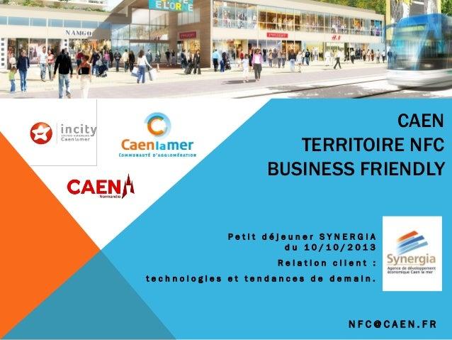 CAEN TERRITOIRE NFC BUSINESS FRIENDLY  Petit déjeuner SYNERGIA du 10/10/2013 Relation client : technologies et tendances d...