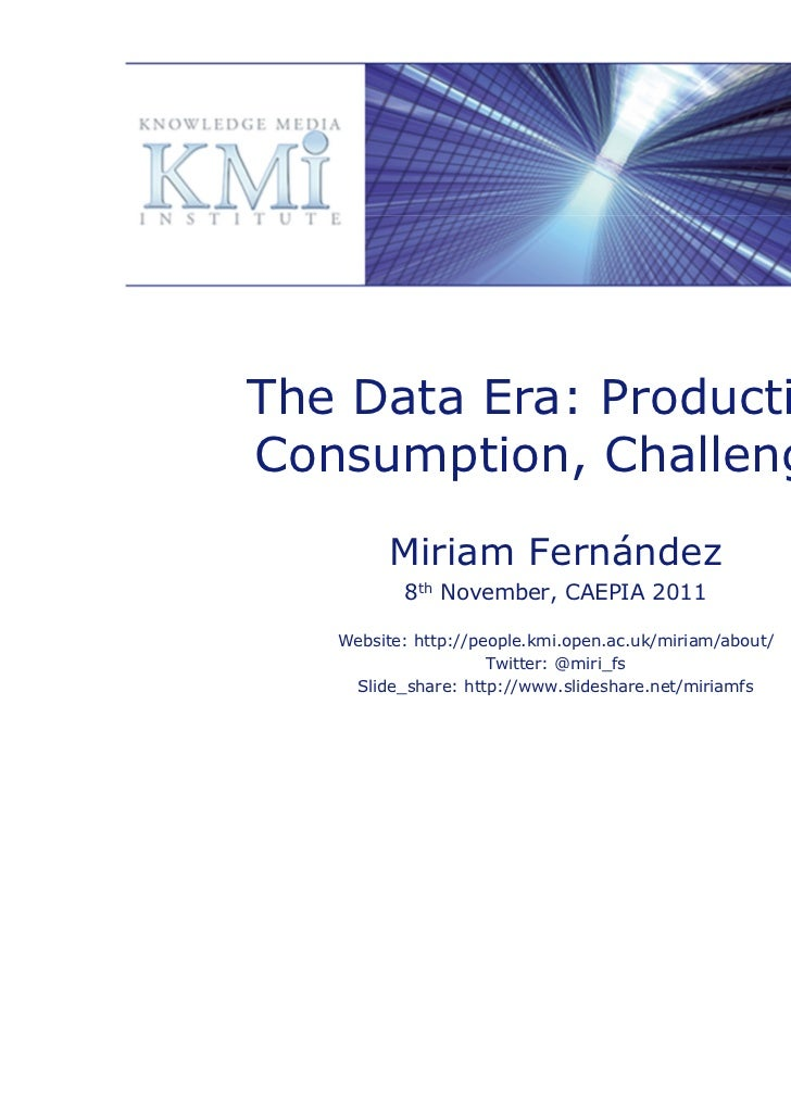 The Data Era: Production,Consumption, Challenges         Miriam Fernández          8th November, CAEPIA 2011   Website: ht...