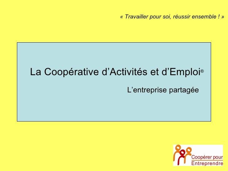 La Coopérative d'Activités et d'Emploi ® « Travailler pour soi, réussir ensemble ! » L'entreprise partagée