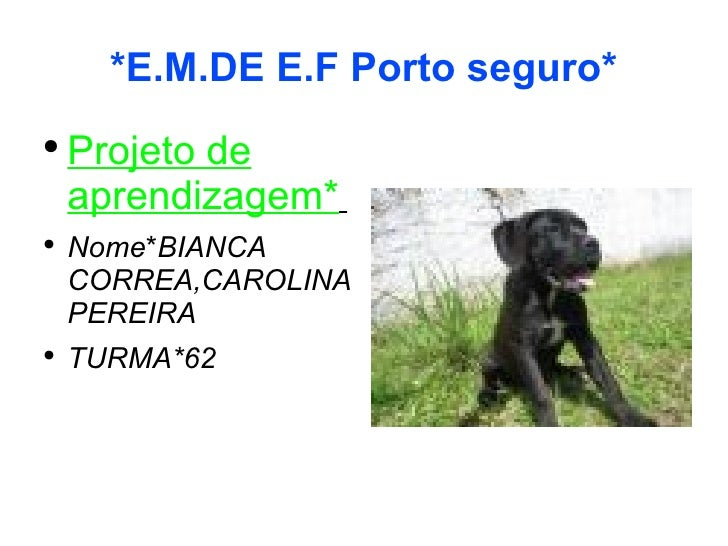 *E.M.DE E.F Porto seguro* <ul><li>Projeto de aprendizagem*   </li></ul><ul><li>Nome * BIANCA CORREA,CAROLINA PEREIRA </li>...