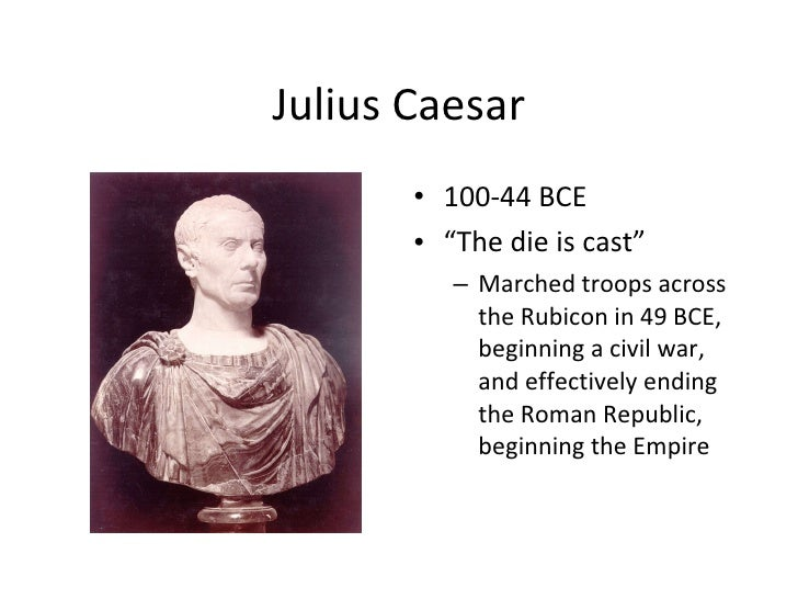 "Julius Caesar <ul><li>100-44 BCE </li></ul><ul><li>"" The die is cast"" </li></ul><ul><ul><li>Marched troops across the Rubi..."
