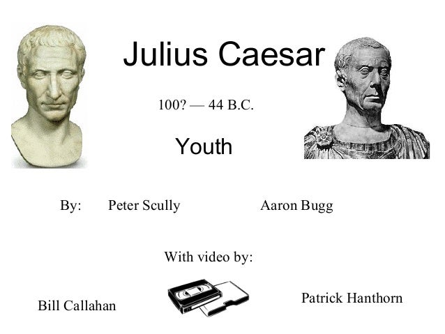 Julius Caesar Youth Peter Scully With video by: Aaron Bugg Bill Callahan Patrick Hanthorn By: 100? — 44 B.C.