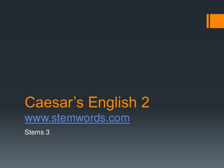 Caesar's English 2www.stemwords.comStems 3