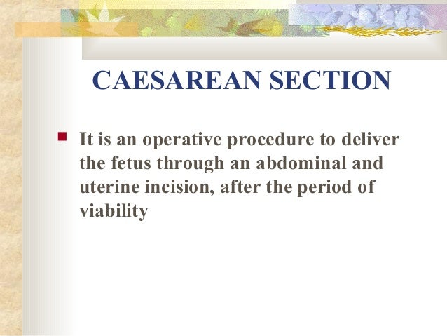 CAESAREAN SECTION   It is an operative procedure to deliver the fetus through an abdominal and uterine incision, after th...