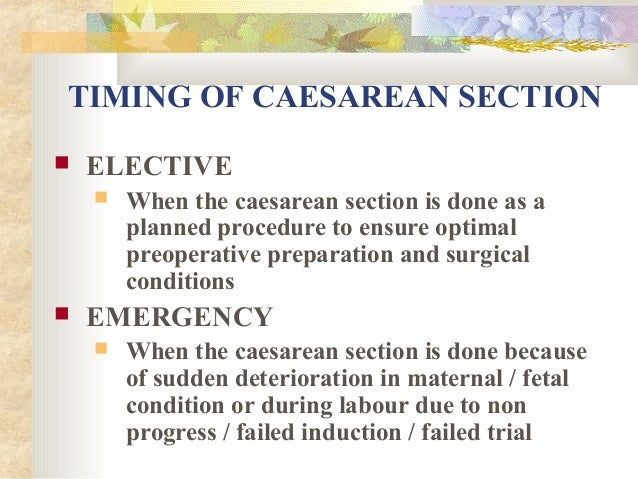 TIMING OF CAESAREAN SECTION   ELECTIVE     When the caesarean section is done as a planned procedure to ensure optimal ...
