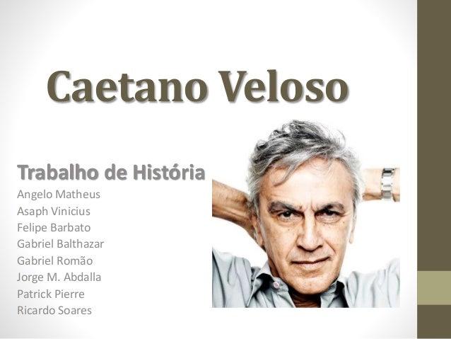 Caetano Veloso  Trabalho de História  Angelo Matheus  Asaph Vinicius  Felipe Barbato  Gabriel Balthazar  Gabriel Romão  Jo...