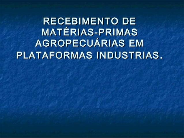 RECEBIMENTO DE MATÉRIAS-PRIMAS AGROPECUÁRIAS EM PLATAFORMAS INDUSTRIAS .