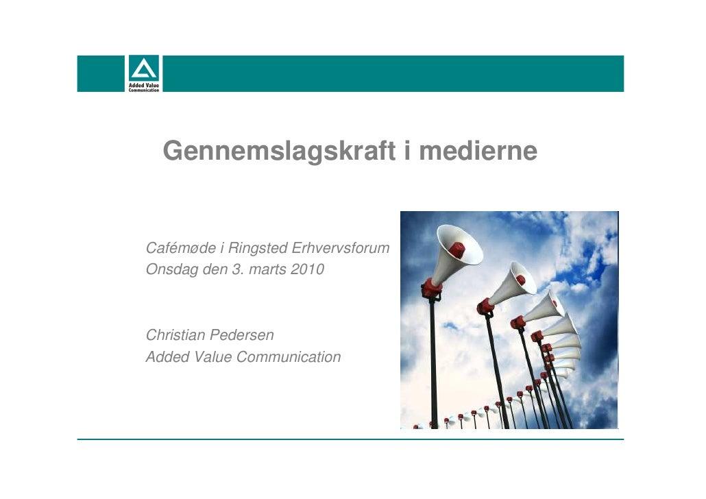 Gennemslagskraft i medierne   Cafémøde i Ringsted Erhvervsforum Onsdag den 3. marts 2010    Christian Pedersen Added Value...