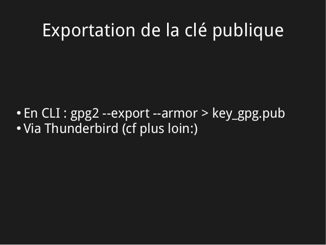 Exportation de la clé publique ● En CLI: gpg2 --export --armor > key_gpg.pub ● Via Thunderbird (cf plus loin:)