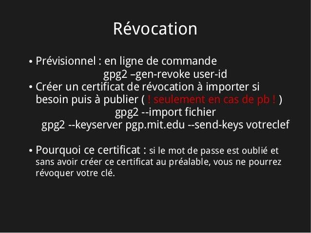 Révocation ● Prévisionnel: en ligne de commande gpg2 –gen-revoke user-id ● Créer un certificat de révocation à importer s...