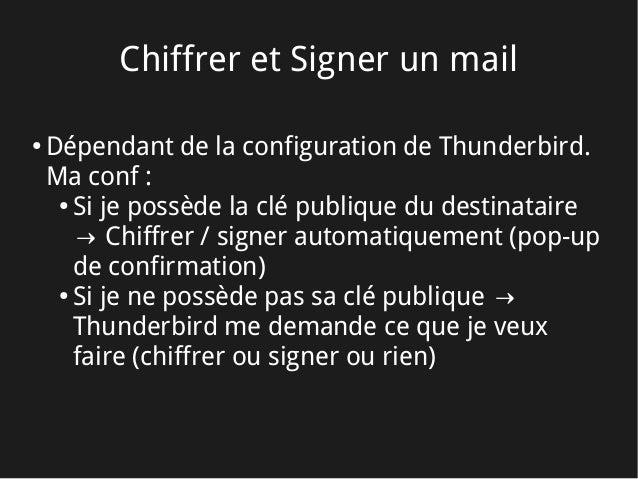Chiffrer et Signer un mail ● Dépendant de la configuration de Thunderbird. Ma conf: ● Si je possède la clé publique du de...