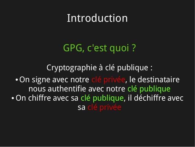 Introduction GPG, c'est quoi? Cryptographie à clé publique: ● On signe avec notre clé privée, le destinataire nous authe...