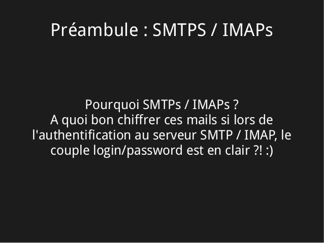 Préambule: SMTPS / IMAPs Pourquoi SMTPs/ IMAPs ? A quoi bon chiffrer ces mails si lors de l'authentification au serveur ...