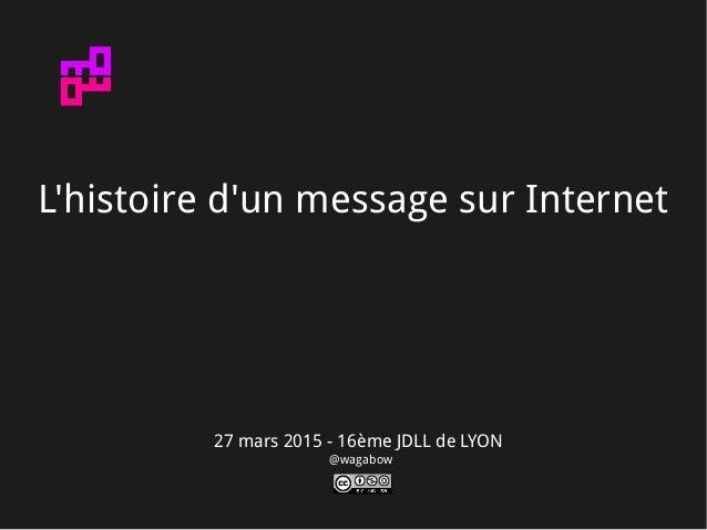 27 mars 2015 - 16ème JDLL de LYON @wagabow L'histoire d'un message sur Internet