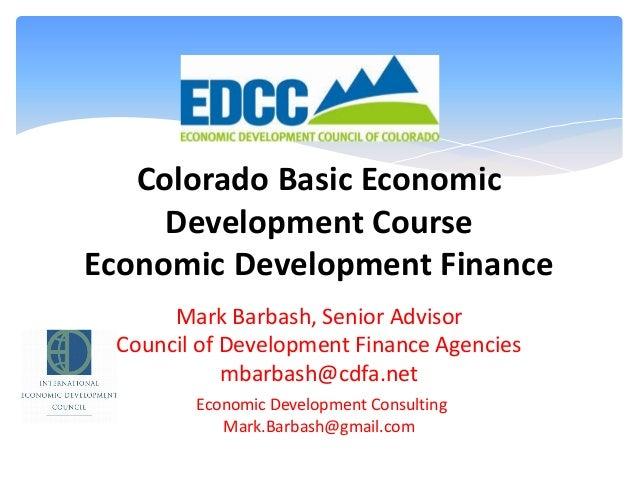 Colorado Basic Economic Development Course Economic Development Finance Mark Barbash, Senior Advisor Council of Developmen...