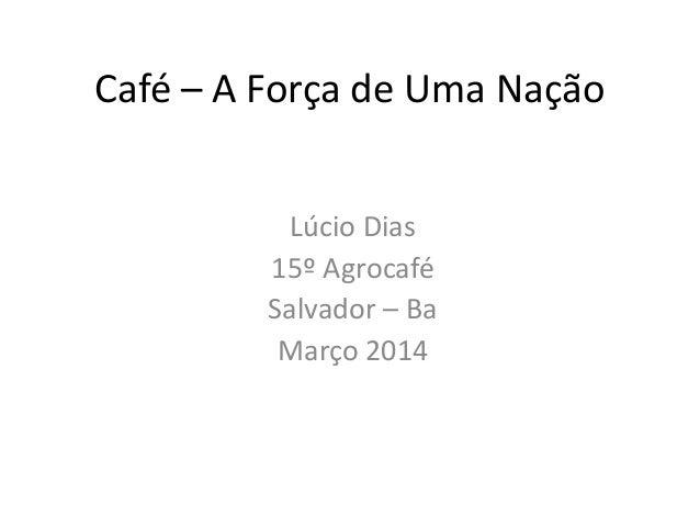 Café – A Força de Uma Nação Lúcio Dias 15º Agrocafé Salvador – Ba Março 2014