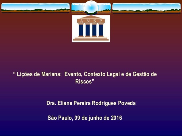 """"""" Lições de Mariana: Evento, Contexto Legal e de Gestão de Riscos"""" Dra. Eliane Pereira Rodrigues Poveda São Paulo, 09 de j..."""