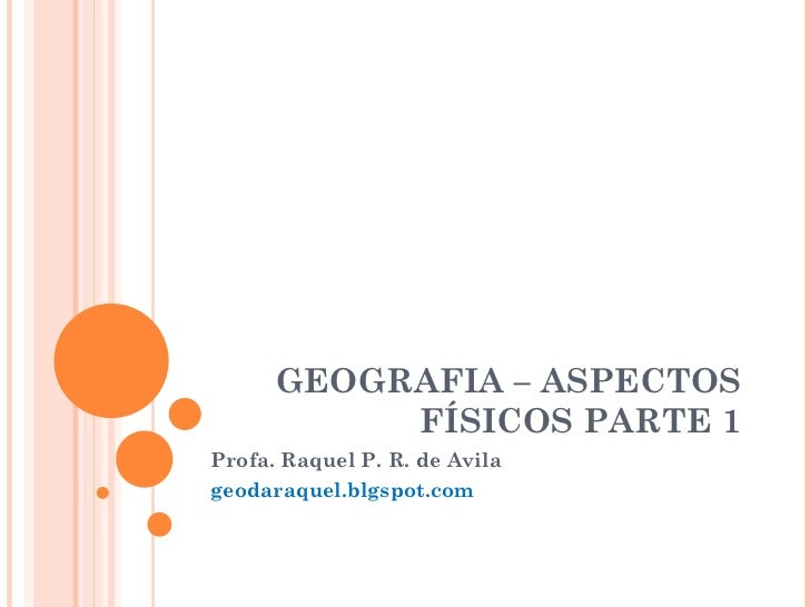 GEOGRAFIA – ASPECTOS FÍSICOS PARTE 1 Profa. Raquel P. R. de Avila geodaraquel.blgspot.com