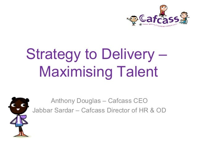 Strategy to Delivery –Maximising TalentAnthony Douglas – Cafcass CEOJabbar Sardar – Cafcass Director of HR & OD