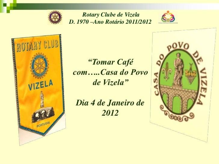 """Rotary Clube de VizelaD. 1970 –Ano Rotário 2011/2012    """"Tomar Café com…..Casa do Povo     de Vizela""""  Dia 4 de Janeiro de..."""