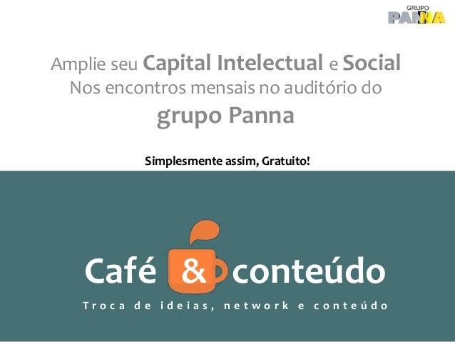 Amplie seu Capital Intelectual e Social Nos encontros mensais no auditório do grupo Panna Café & conteúdo T r o c a d e i ...