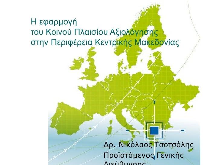 Η εφαρμογή  του Κοινού Πλαισίου Αξιολόγησης  στην Περιφέρεια Κεντρικής Μακεδονίας Δρ. Νικόλαος Τσοτσόλης Προϊστάμενος Γενι...