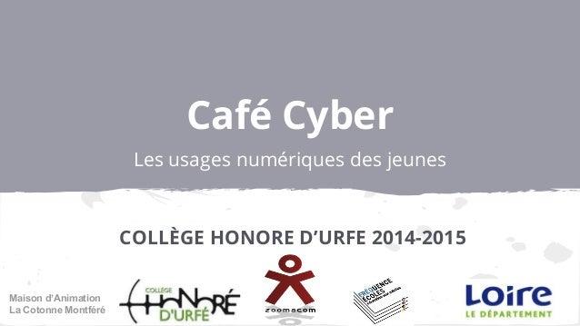 Café Cyber Les usages numériques des jeunes COLLÈGE HONORE D'URFE 2014-2015 Maison d'Animation La Cotonne Montféré