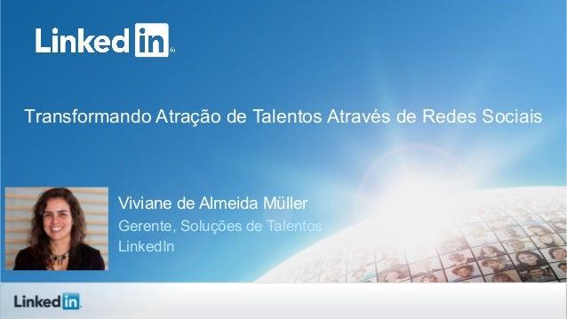 Transformando Atração de Talentos Através de Redes Sociais  Viviane de Almeida Müller Gerente, Soluções de Talentos Linked...