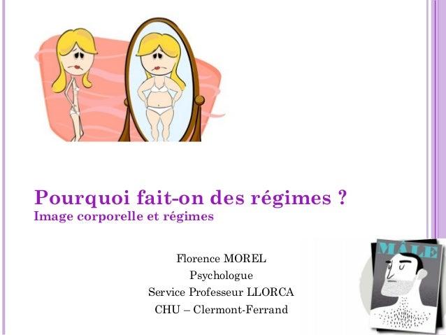 Pourquoi fait-on des régimes ? Image corporelle et régimes Florence MOREL Psychologue Service Professeur LLORCA CHU – Cler...