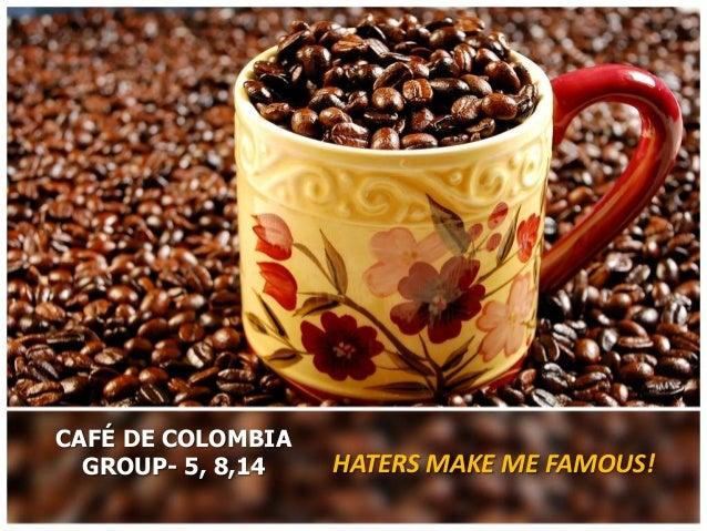 CAFÉ DE COLOMBIA  GROUP- 5, 8,14   HATERS MAKE ME FAMOUS!