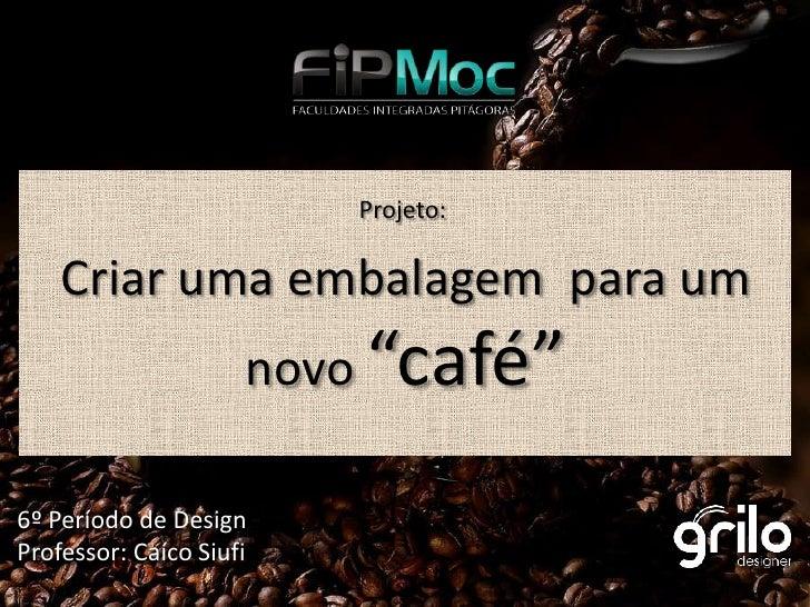 """Projeto:      Criar uma embalagem para um                      novo """"café""""  6º Período de Design Professor: Caíco Siufi"""