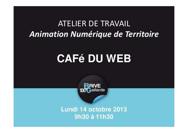 ATELIER DE TRAVAIL Animation Numérique de Territoire  CAFé DU WEB  Lundi 14 octobre 2013 9h30 à 11h30