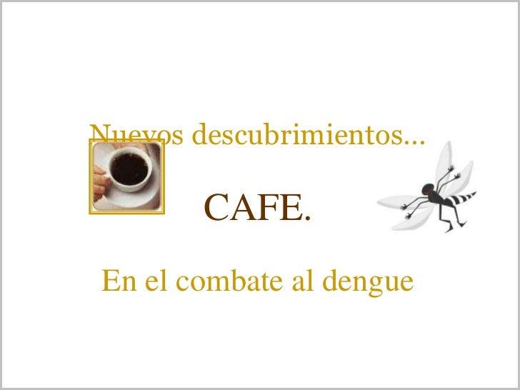 Nuevos descubrimientos...        CAFE.En el combate al dengue