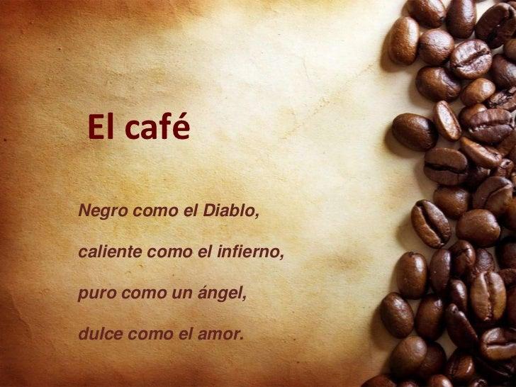 El caféNegro como el Diablo,caliente como el infierno,puro como un ángel,dulce como el amor.