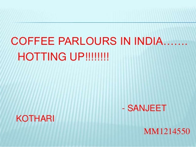 COFFEE PARLOURS IN INDIA……. HOTTING UP!!!!!!!!                - SANJEETKOTHARI                    MM1214550