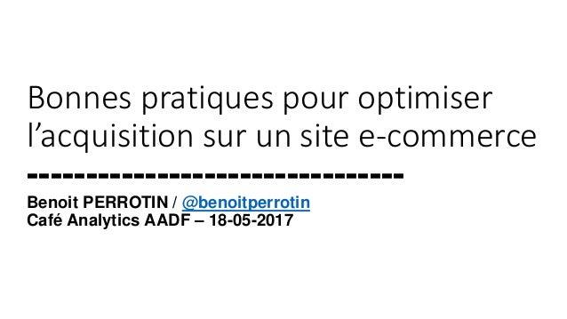 Bonnes pratiques pour optimiser l'acquisition sur un site e-commerce -------------------------------- Benoit PERROTIN / @b...