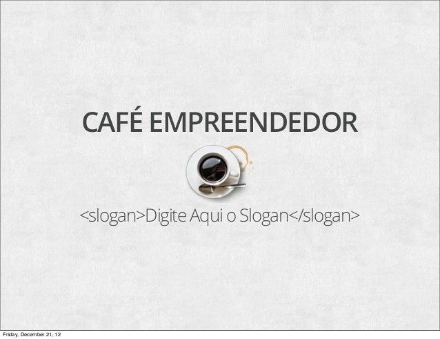 CAFÉ EMPREENDEDOR                          <slogan>Digite Aqui o Slogan</slogan>Friday, December 21, 12