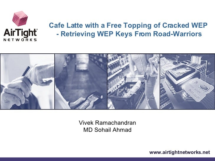 Vivek Ramachandran MD Sohail Ahmad www.airtightnetworks.net Cafe Latte with a Free Topping of Cracked WEP - Retrieving WEP...