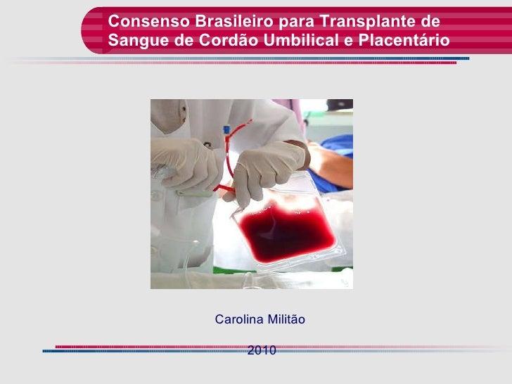 Consenso Brasileiro para Transplante de Sangue de Cordão Umbilical e Placentário  Carolina Militão  2010