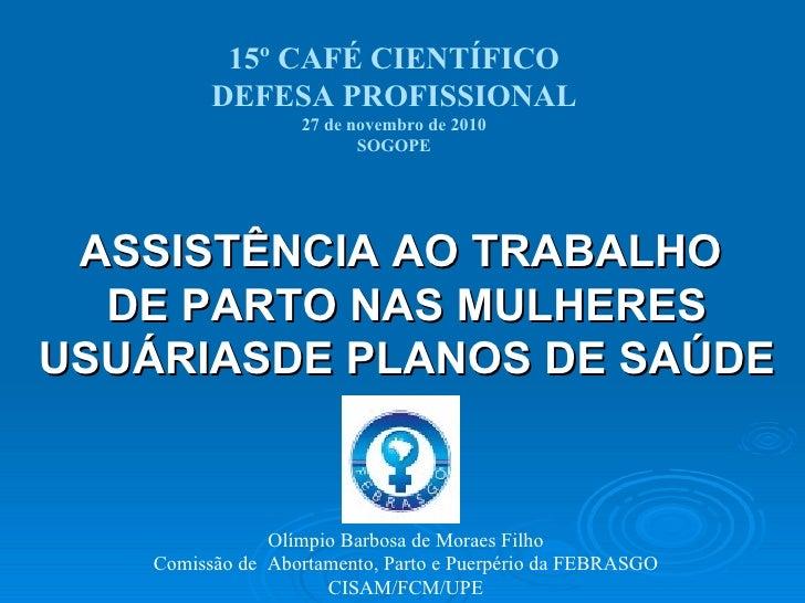 15º CAFÉ CIENTÍFICO DEFESA PROFISSIONAL 27 de novembro de 2010 SOGOPE Olímpio Barbosa de Moraes Filho Comissão de  Abortam...