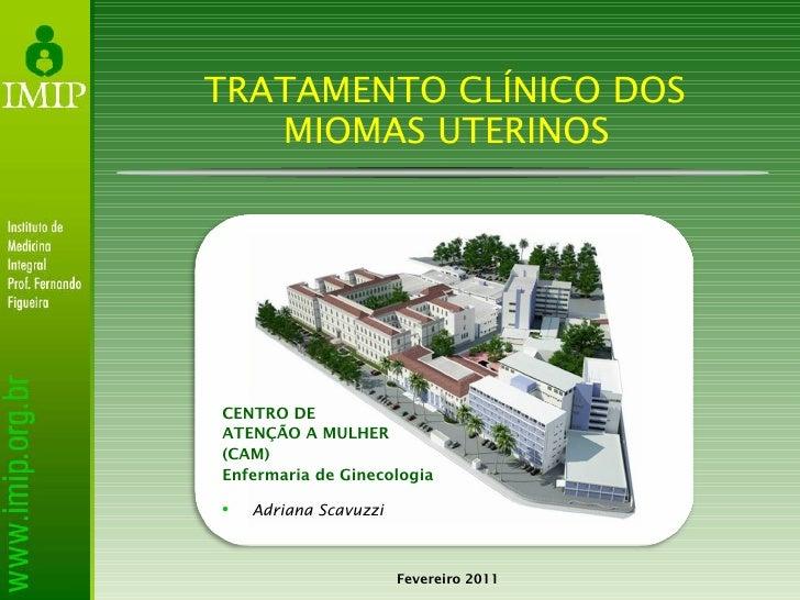 TRATAMENTO CLÍNICO DOS  MIOMAS UTERINOS Fevereiro 2011 CENTRO DE  ATENÇÃO A MULHER (CAM)  Enfermaria de Ginecologia <ul><l...
