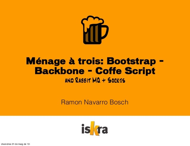 Ménage à trois: Bootstrap -Backbone - Coffe ScriptRamon Navarro Boschand Rabbit MQ + Sockjsdivendres 31 de maig de 13
