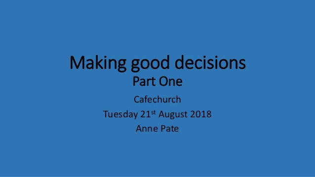 Making good decisions Part One Cafechurch Tuesday 21st August 2018 Anne Pate