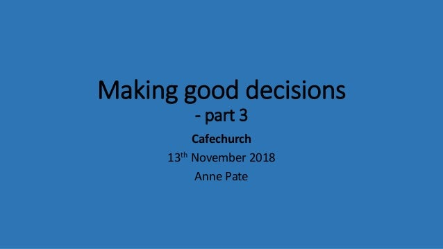 Making good decisions - part 3 Cafechurch 13th November 2018 Anne Pate