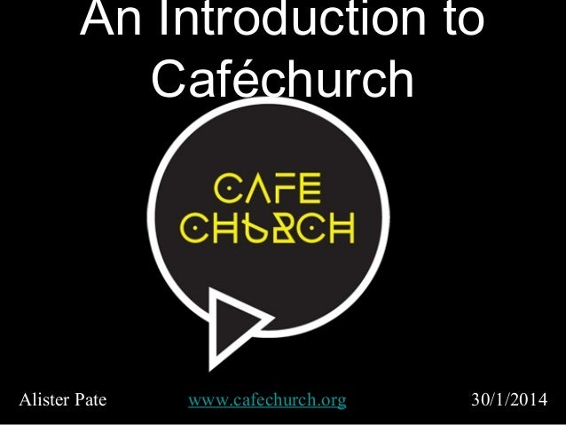 An Introduction to Caféchurch  Alister Pate  www.cafechurch.org  30/1/2014