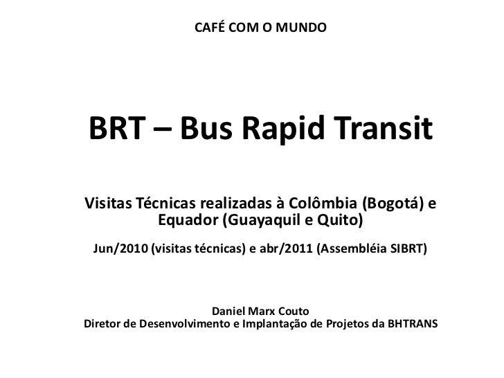 CAFÉ COM O MUNDO  BRT – Bus Rapid Transit  Visitas Técnicas realizadas à Colômbia (Bogotá) e             Equador (Guayaqui...