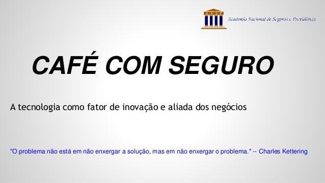 """CAFÉ COM SEGURO A tecnologia como fator de inovação e aliada dos negócios """"O problema não está em não enxergar a solução, ..."""
