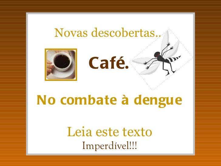 Novas descobertas... Café. No combate à dengue Leia este texto Imperdível!!!